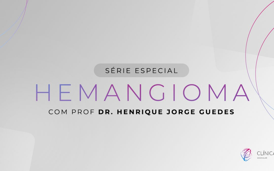 Hemangioma, série especial com Prof. Dr. Henrique Jorge Guedes